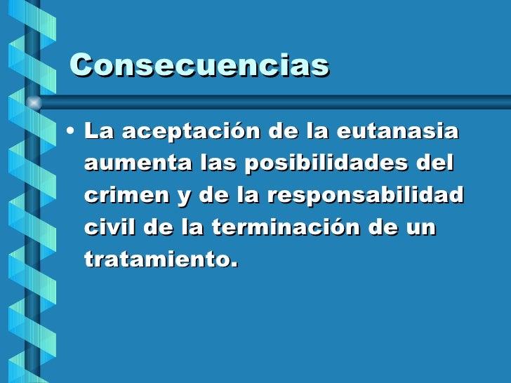 Consecuencias <ul><li>La aceptación de la eutanasia aumenta las posibilidades del crimen y de la responsabilidad civil de ...