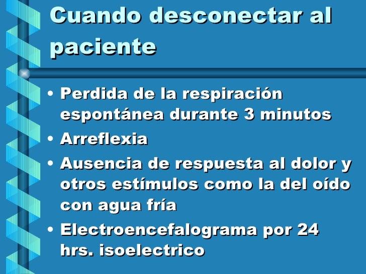 Cuando desconectar al paciente <ul><li>Perdida de la respiración espontánea durante 3 minutos </li></ul><ul><li>Arreflexia...