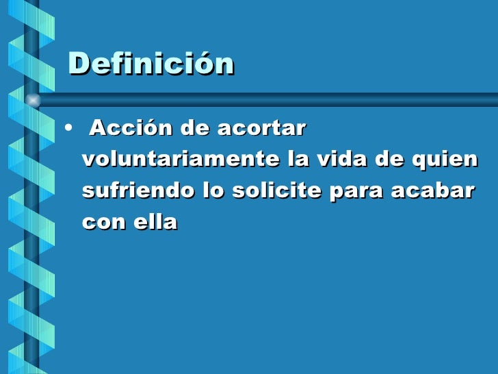 Definición <ul><li>Acción de acortar voluntariamente la vida de quien sufriendo lo solicite para acabar con ella </li></ul>