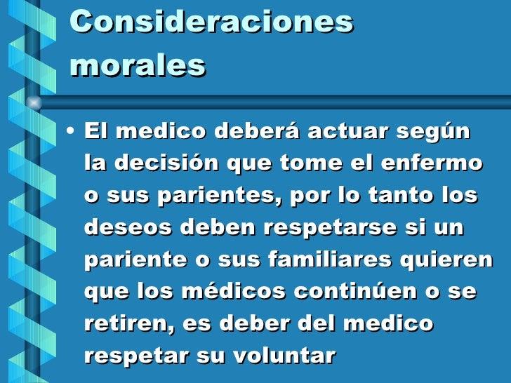 Consideraciones morales <ul><li>El medico deberá actuar según la decisión que tome el enfermo o sus parientes, por lo tant...