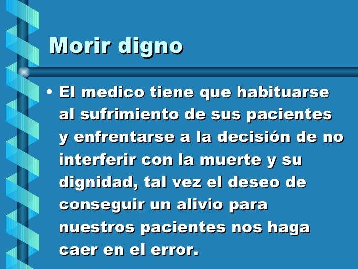Morir digno <ul><li>El medico tiene que habituarse al sufrimiento de sus pacientes  y enfrentarse a la decisión de no inte...
