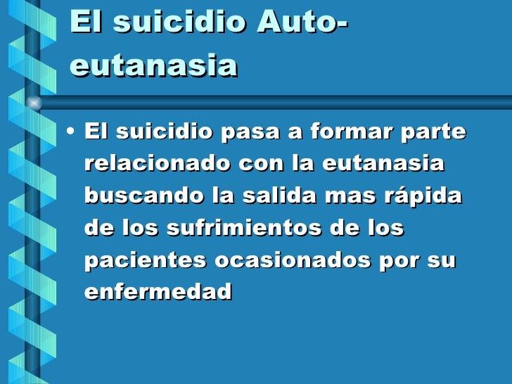 El suicidio Auto-eutanasia <ul><li>El suicidio pasa a formar parte relacionado con la eutanasia buscando la salida mas ráp...