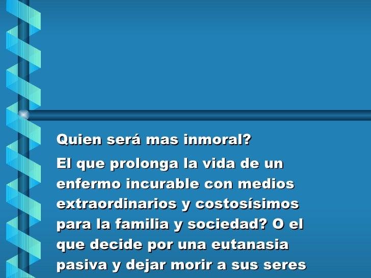 Quien será mas inmoral? El que prolonga la vida de un enfermo incurable con medios extraordinarios y costosísimos para la ...