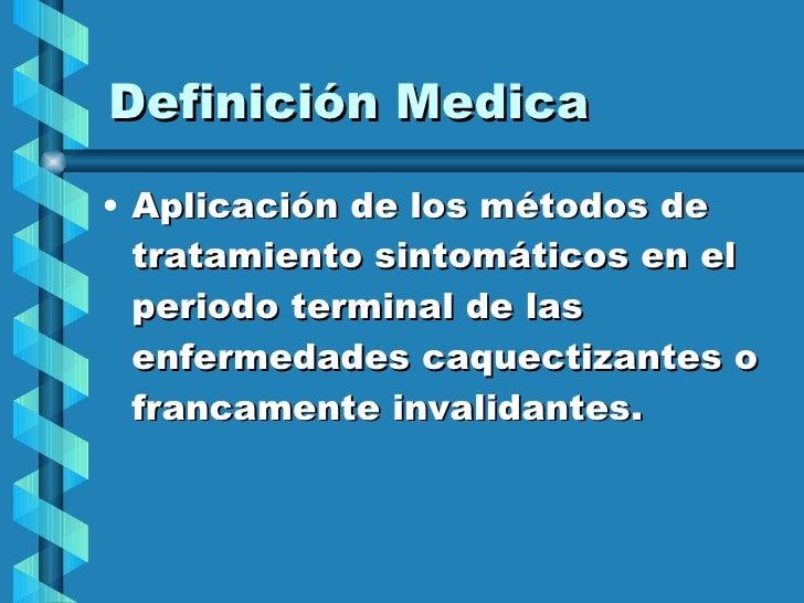 Definición Medica <ul><li>Aplicación de los métodos de tratamiento sintomáticos en el periodo terminal de las enfermedades...