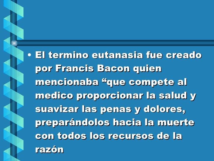 """<ul><li>El termino eutanasia fue creado por Francis Bacon quien mencionaba """"que compete al medico proporcionar la salud y ..."""