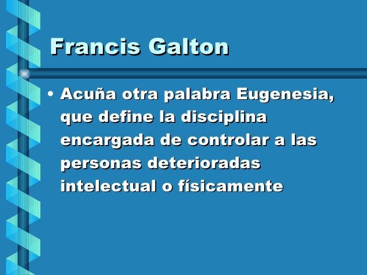 Francis Galton <ul><li>Acuña otra palabra Eugenesia, que define la disciplina encargada de controlar a las personas deteri...