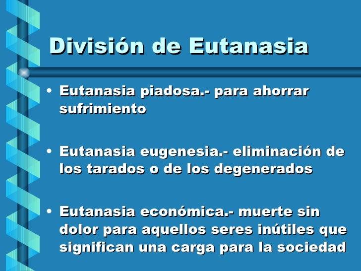 División de Eutanasia <ul><li>Eutanasia piadosa.- para ahorrar sufrimiento </li></ul><ul><li>Eutanasia eugenesia.- elimina...