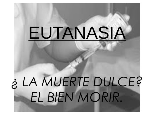 EUTANASIA¿ LA MUERTE DULCE?   EL BIEN MORIR.