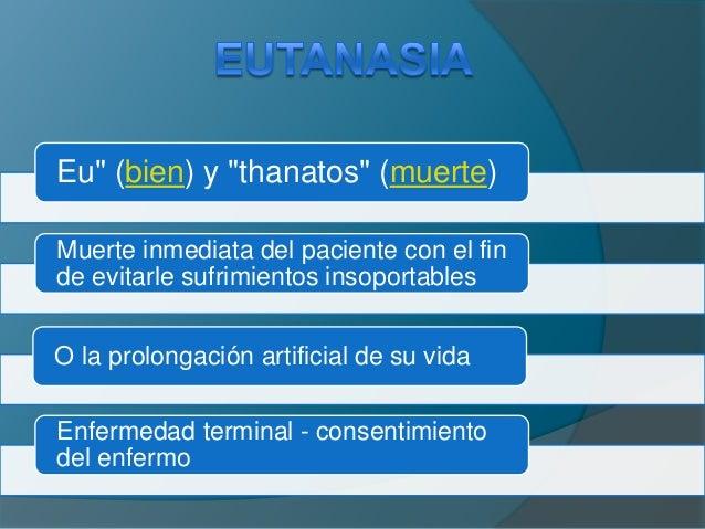 """Eu"""" (bien) y """"thanatos"""" (muerte)Muerte inmediata del paciente con el finde evitarle sufrimientos insoportablesO la prolong..."""