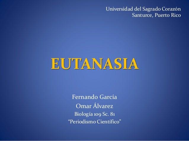 """EUTANASIA Fernando García Omar Álvarez Biología 109 Sc. 81 """"Periodismo Científico"""" Universidad del Sagrado Corazón Santurc..."""