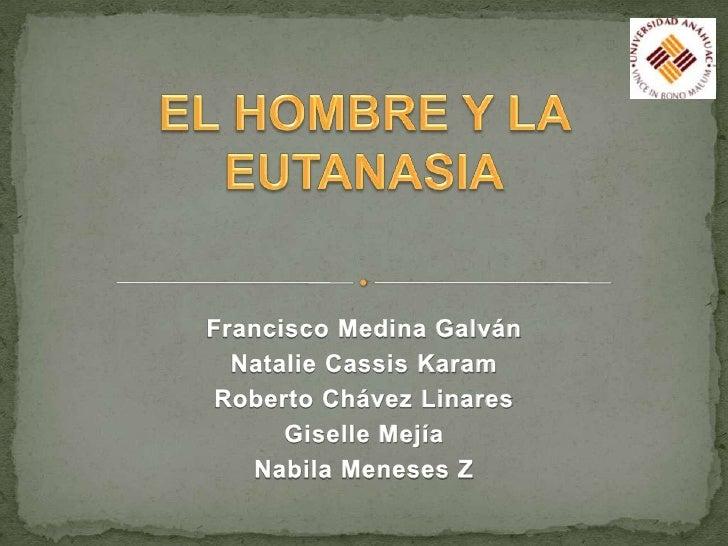 EL HOMBRE Y LA EUTANASIA<br />Francisco Medina Galván<br />Natalie Cassis Karam <br />Roberto Chávez Linares<br />Giselle ...