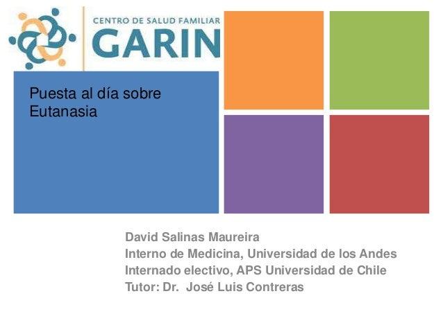 + Puesta al día sobre Eutanasia David Salinas Maureira Interno de Medicina, Universidad de los Andes Internado electivo, A...