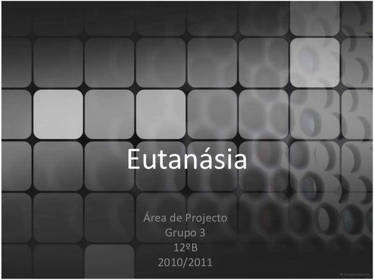Eutanásia<br />Área de Projecto<br />Grupo 3<br />12ºB<br />2010/2011<br />
