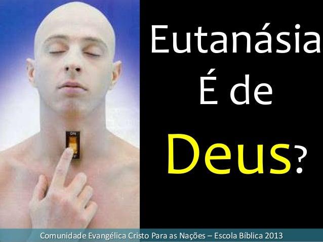 Eutanásia É de Deus? Comunidade Evangélica Cristo Para as Nações – Escola Bíblica 2013