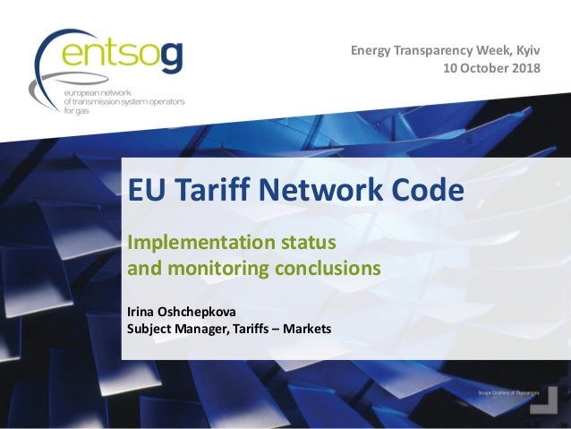 EU Tariff Network Code Irina Oshchepkova Subject Manager, Tariffs – Markets Implementation status and monitoring conclusio...
