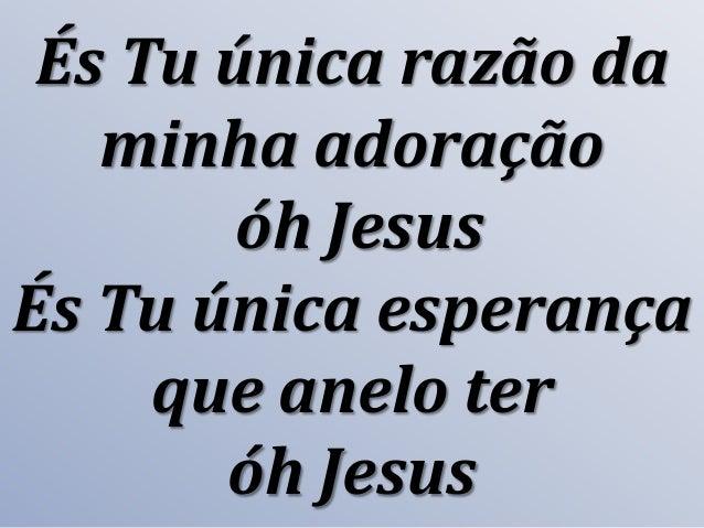 És Tu única razão da minha adoração óh Jesus És Tu única esperança que anelo ter óh Jesus
