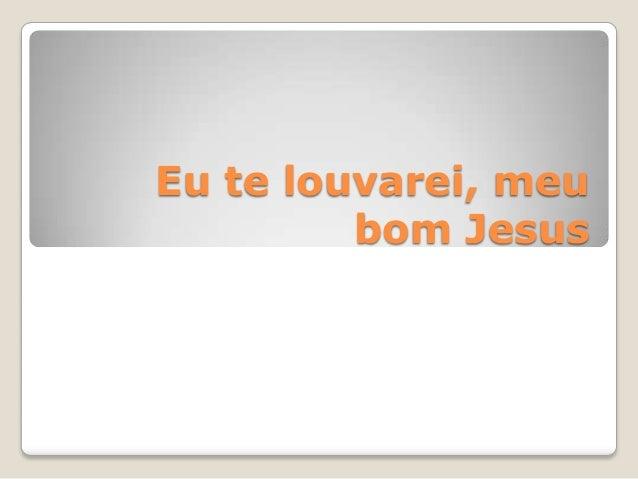 Eu te louvarei, meu bom Jesus