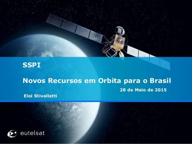 SSPI Novos Recursos em Orbita para o Brasil 28 de Maio de 2015 Eloi Stivalletti