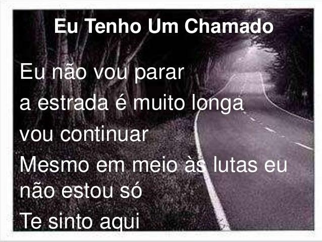 Eu Tenho Um Chamado  Eu não vou parar  a estrada é muito longa  vou continuar  Mesmo em meio às lutas eu  não estou só  Te...