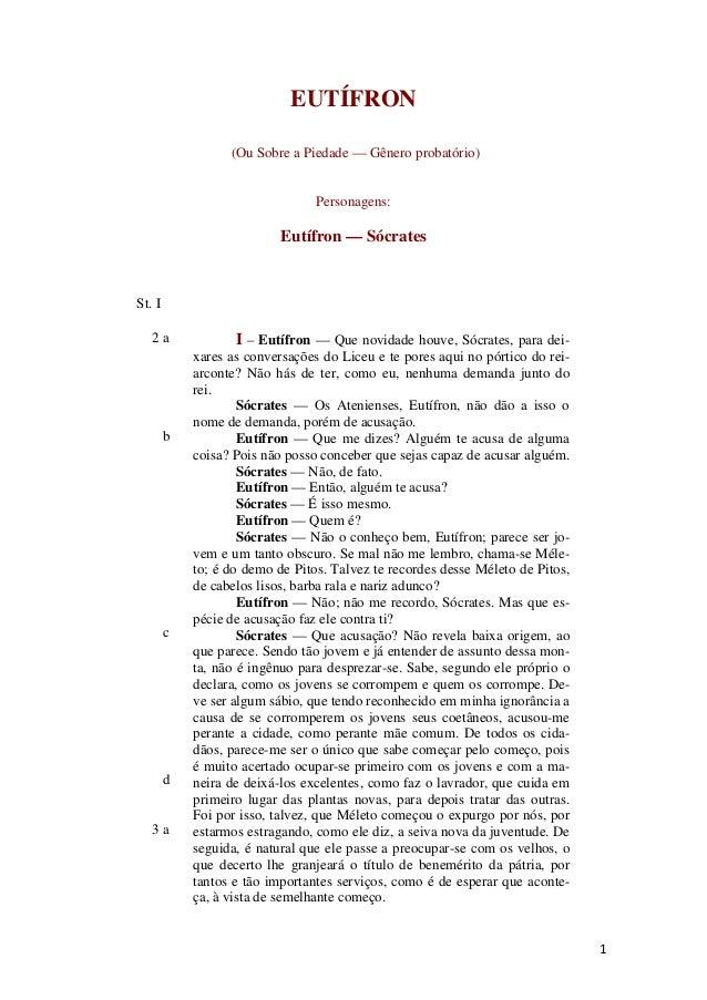 1 EUTÍFRON (Ou Sobre a Piedade — Gênero probatório) Personagens: Eutífron — Sócrates St. I 2 a b c d 3 a I – Eutífron — Qu...