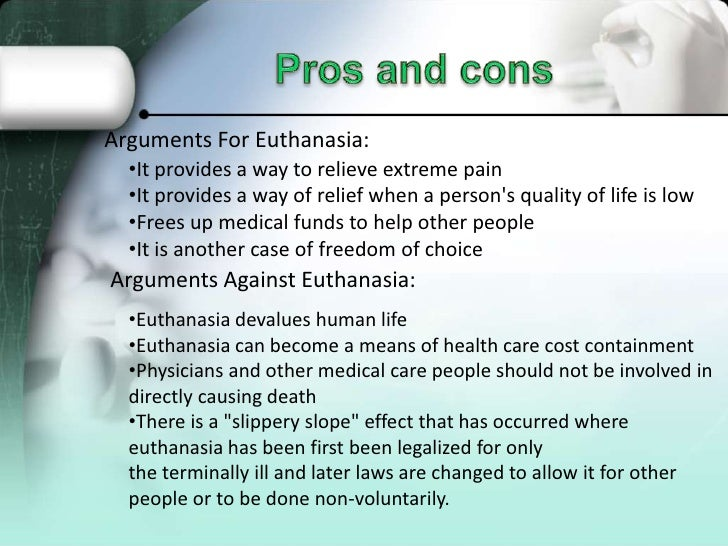 pros euthanasia Pro-choice arguments (for euthanasia) can quickly and humanely end a patient's suffering, allowing them to die with dignity can help to shorten the grief and suffering of the patient's loved ones.