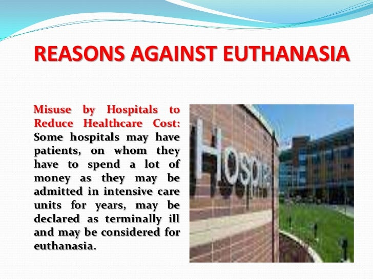 euthanasia argument for and against The argument says that there is no real difference between passive and active euthanasia, and so if we accept one, we should accept the other basic arguments against euthanasia fear: patients are vulnerable and fearful about the potential pain and deterioration ahead.
