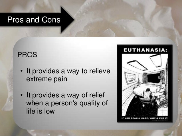 the pros and cons of euthanasia essay Euthanasia has been surrounded by many ethical, moral, and religious debates  also known as mercy killing, this practice has been used in.