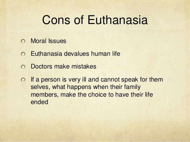 euthanasia essay pros and cons Do you wonder what 'euthanasia' means when your teacher asks you to write   what essays on euthanasia are all about  begin with the pro-euthanasia  arguments  now, it is time to talk about the cons of euthanasia.