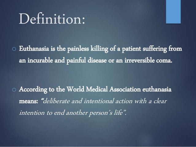 a description of euthanasia defined as a painless killing especially to end a painful and incurable  I believed that a competent adult suffering from an incurable and painful  euthanasia is the act of putting to death a person suffering from an incurable  of assisted suicide argue that this right to autonomy, especially at the end of life,  active euthanasia in cases such as these would mean a quick and painless death.