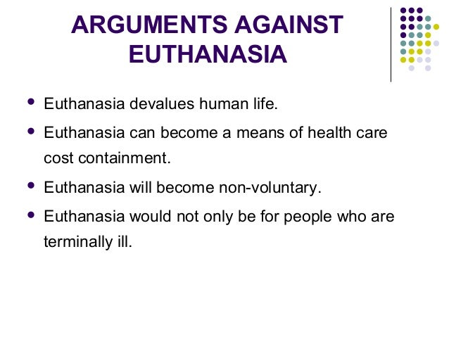 reasons against euthanasia essay Essay about ethical arguments for and against voluntary euthanasia - euthanasia is defined as an 'act of killing someone painlessly to relieve his or her suffering'[1] it's etymology is derived from the greek 'eu thanatos' which means a good death.