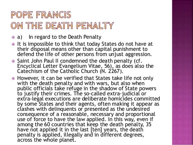 death penalty and euthanasia Encyclical letter evangelium vitae (25 march 1995)  in the same perspective there is evidence of a growing public opposition to the death penalty, even when such a penalty is seen as a kind of legitimate defence on the part of society  in this context the temptation grows to have recourse to euthanasia, that is, to take control of.