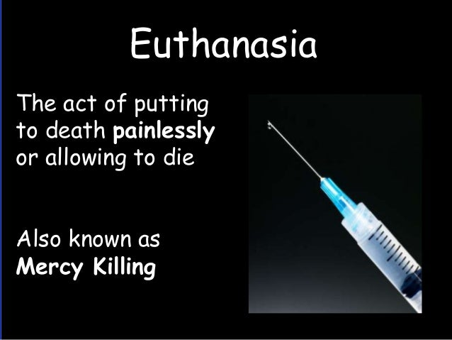 euthanasia or mercy killing essay Euthanasia term papers (paper 15458) on mercy killing : mercy killing or just plain killing: the euthanasia debate for as long as people have been around, we have.