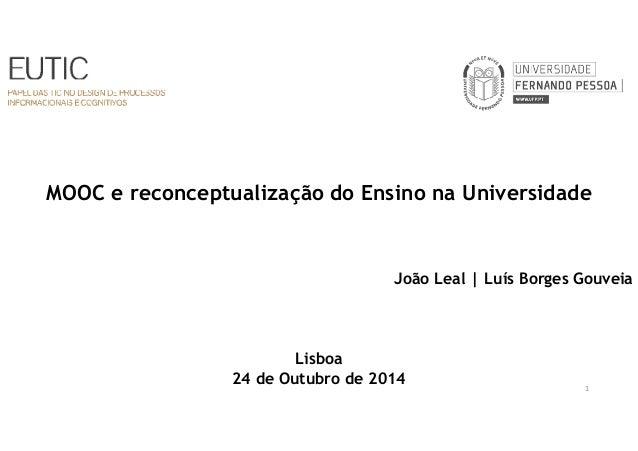 MOOC e reconceptualização do Ensino na Universidade  João Leal | Luís Borges Gouveia  Lisboa  24 de Outubro de 2014  1