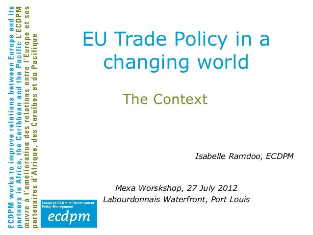 EU Trade Policy in a  changing world      The Context                        Isabelle Ramdoo, ECDPM     Mexa Worskshop, 27...