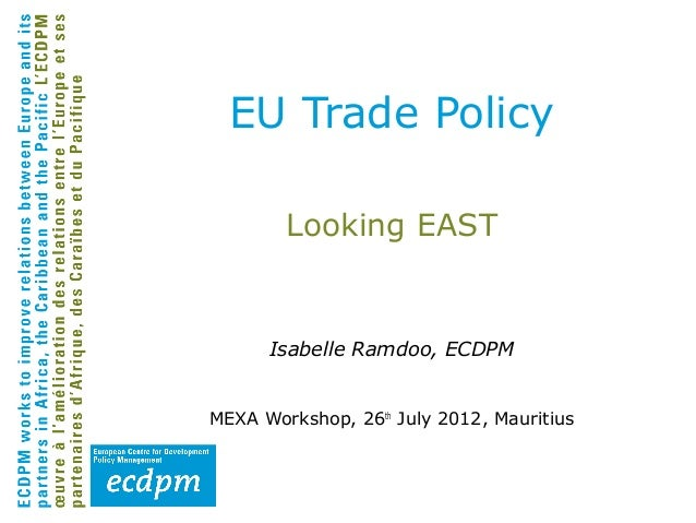 EU Trade Policy        Looking EAST      Isabelle Ramdoo, ECDPMMEXA Workshop, 26th July 2012, Mauritius