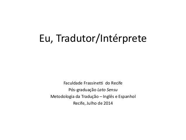 Eu, Tradutor/Intérprete Faculdade Frassinetti do Recife Pós-graduação Lato Sensu Metodologia da Tradução – Inglês e Espanh...
