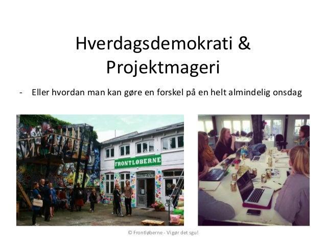 Hverdagsdemokrati &Projektmageri- Eller hvordan man kan gøre en forskel på en helt almindelig onsdag© Frontløberne - Vi gø...