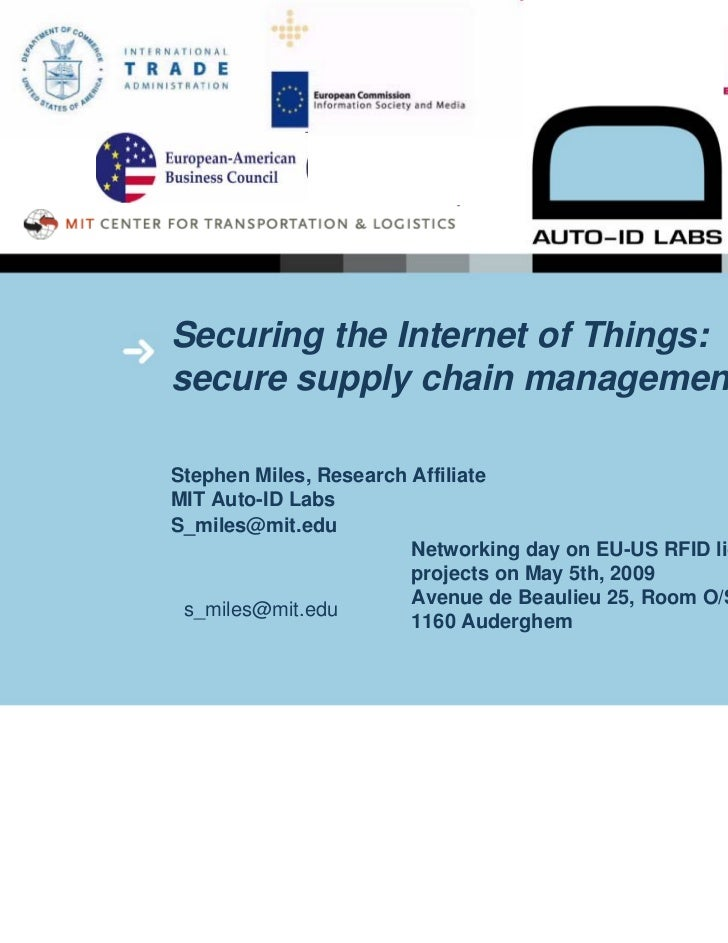 Securing the Internet of Things:secure supply chain managementStephen Miles, Research AffiliateMIT Auto-ID LabsS_miles@mit...