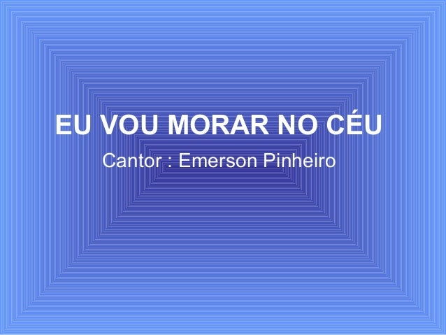 EU VOU MORAR NO CÉU Cantor : Emerson Pinheiro