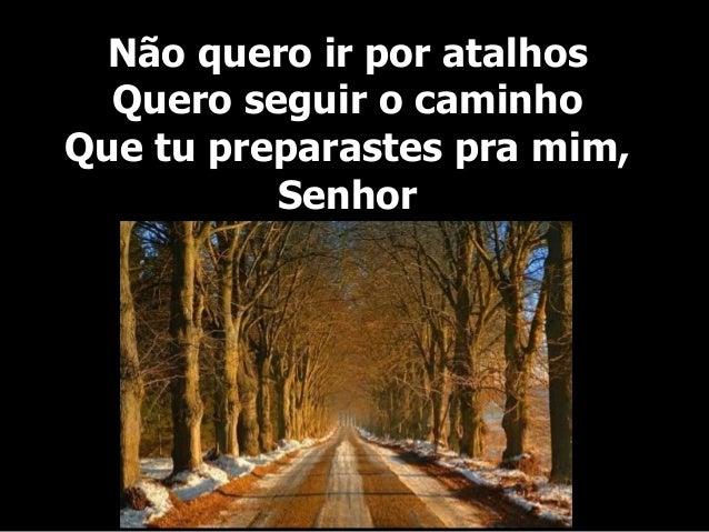 Não quero ir por atalhos Quero seguir o caminho Que tu preparastes pra mim, Senhor