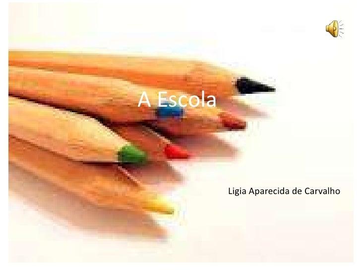 A Escola<br />Ligia Aparecida de Carvalho<br />