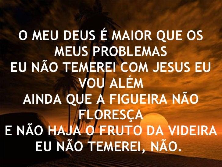 O MEU DEUS É MAIOR QUE OS MEUS PROBLEMAS EU NÃO TEMEREI COM JESUS EU VOU ALÉM AINDA QUE A FIGUEIRA NÃO FLORESÇA E NÃO HAJA...