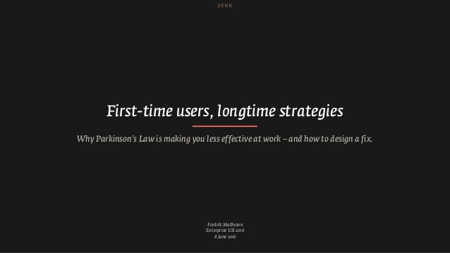 Fredrik Matheson Enterprise UX 2016 8 June 2016 First-time users, longtime strategies Why Parkinson's Law is making you le...