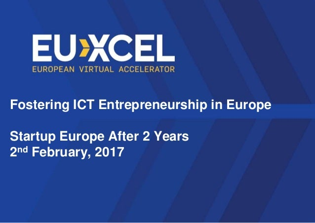 Fostering ICT Entrepreneurship in Europe Startup Europe After 2 Years 2nd February, 2017