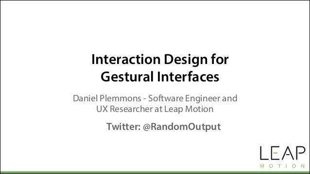Interaction Design for Gestural Interfaces Daniel Plemmons - Software Engineer and UX Researcher at Leap Motion Twitter: @...
