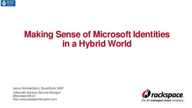 Making Sense of Microsoft Identities in a Hybrid World Jason Himmelstein, SharePoint MVP Office 365 Advisory Services Mana...