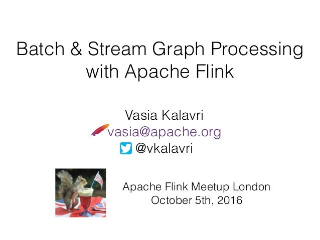 Batch & Stream Graph Processing with Apache Flink Vasia Kalavri vasia@apache.org @vkalavri Apache Flink Meetup London Octo...