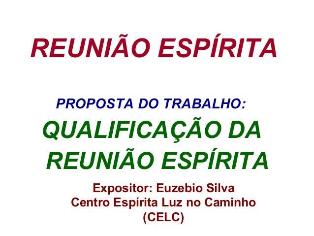 REUNIÃO ESPÍRITA PROPOSTA DO TRABALHO: QUALIFICAÇÃO DA REUNIÃO ESPÍRITA Expositor: Euzebio Silva Centro Espírita Luz no Ca...