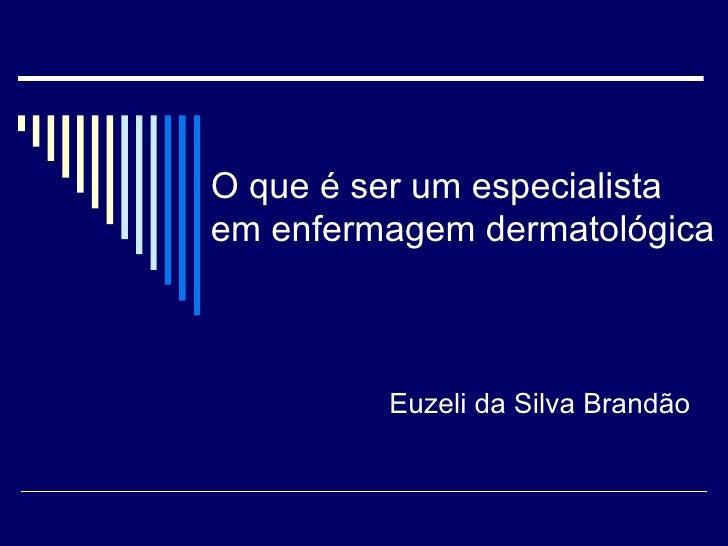 O que é ser um especialista em enfermagem dermatológica Euzeli da Silva Brandão