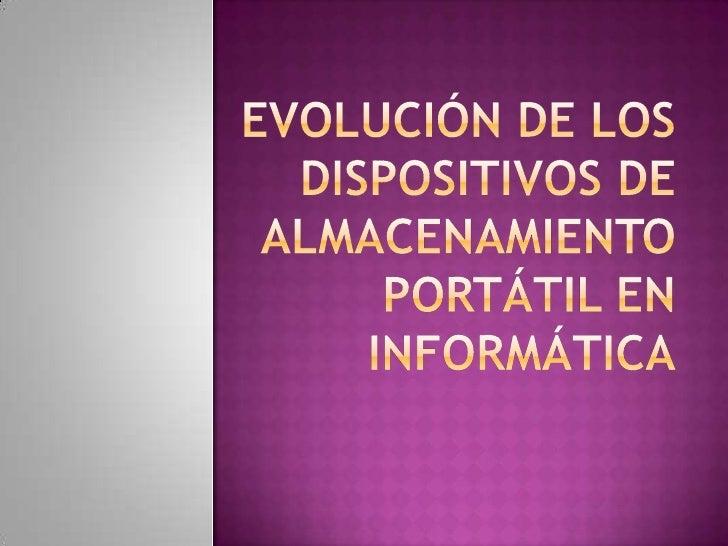 EVOLUCIÓN DE LOS DISPOSITIVOS DE ALMACENAMIENTO PORTáTIL EN INFORMÁTICA<br />